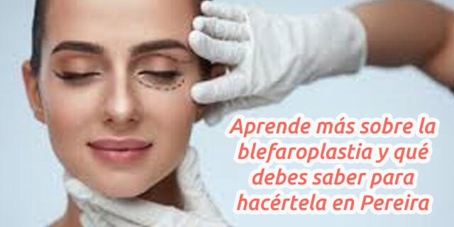 Aprende más sobre la blefaroplastia y qué debes saber para hacértela en Pereira