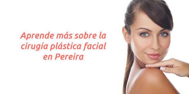 Aprende más sobre la cirugía plástica facial en Pereira